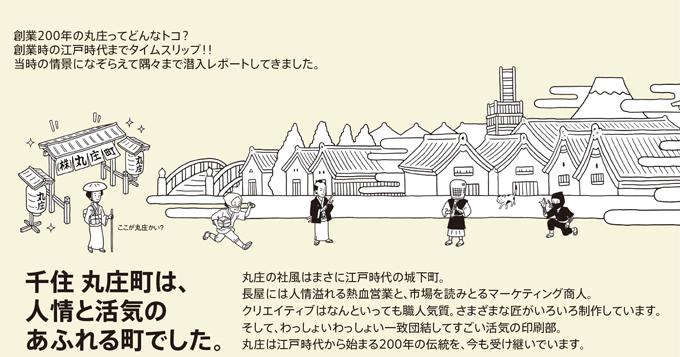 創業200年の丸庄ってどんなトコ?創業時の江戸時代までタイムスリップ!!当時の情景になぞらえて隅々まで潜入レポートしてきました。千住丸庄町は、人形と活気のあふれる町でした。丸庄の社風はまさに江戸時代の城下町。長屋には人情溢れる熱血営業と、市場を読みとるマーケティング承認。クリエティブはなんといっても職人気質。さまざまな匠がいろいろ制作しています。そして、わっしょいわっしょい一致団結してすごい活気の印刷部。丸庄は江戸時代から始まる200年の伝統を、今も受け継いでいます。